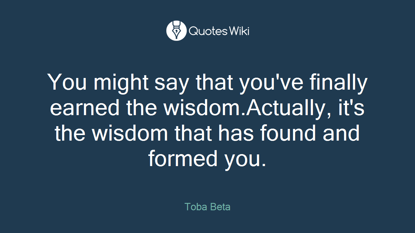You might say that you've finally earned the wisdom.Actually, it's the wisdom that has found and formed you.