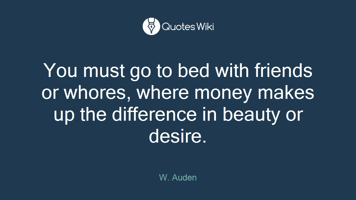 You must go to bed with friends or whores, where money makes up the difference in beauty or desire.
