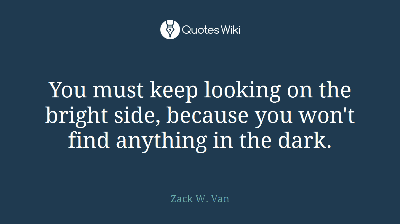 You must keep looking on the bright side, because you won't find anything in the dark.