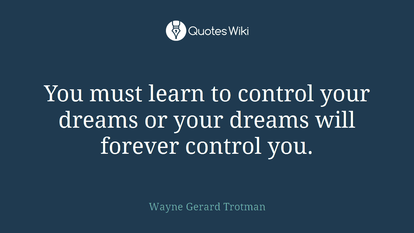 You must learn to control your dreams or your dreams will forever control you.