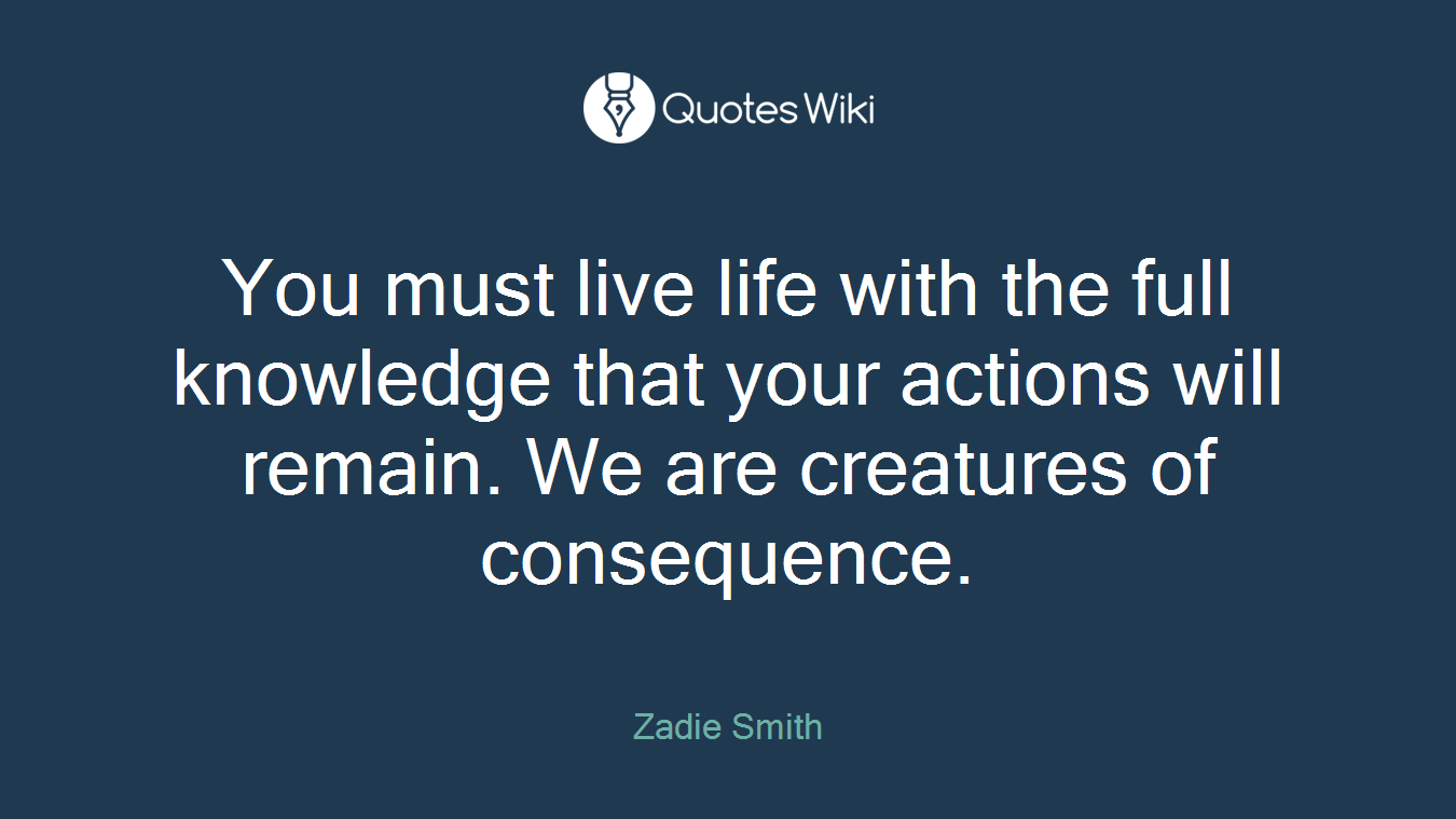 You must live life with the full knowledge that your actions will remain. We are creatures of consequence.