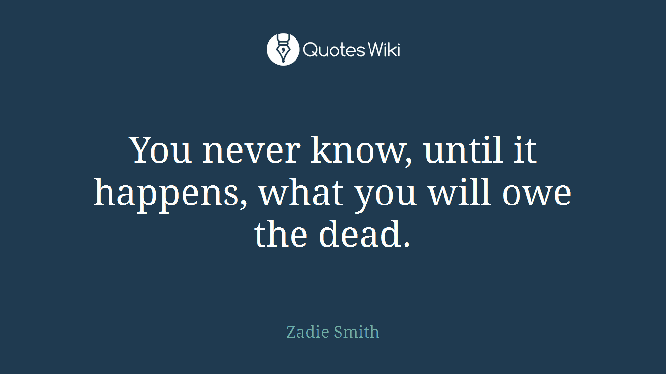 You never know, until it happens, what you will owe the dead.