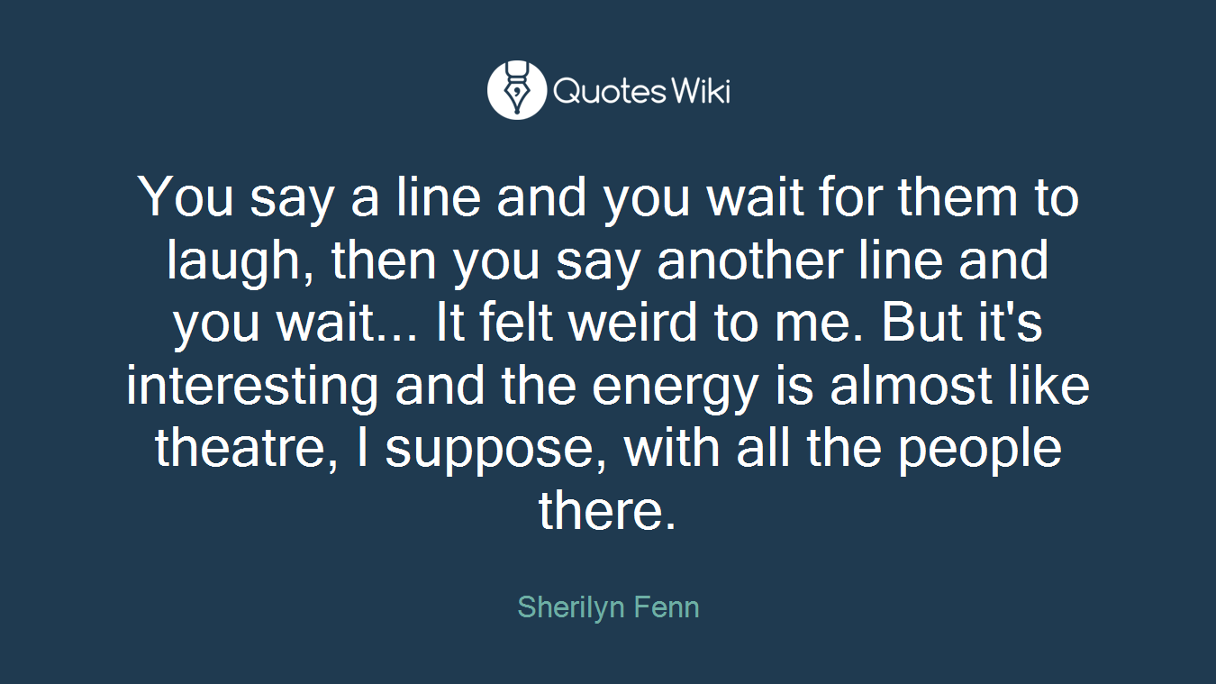 You say a line and you wait for them to laugh, then you say another line and you wait... It felt weird to me. But it's interesting and the energy is almost like theatre, I suppose, with all the people there.