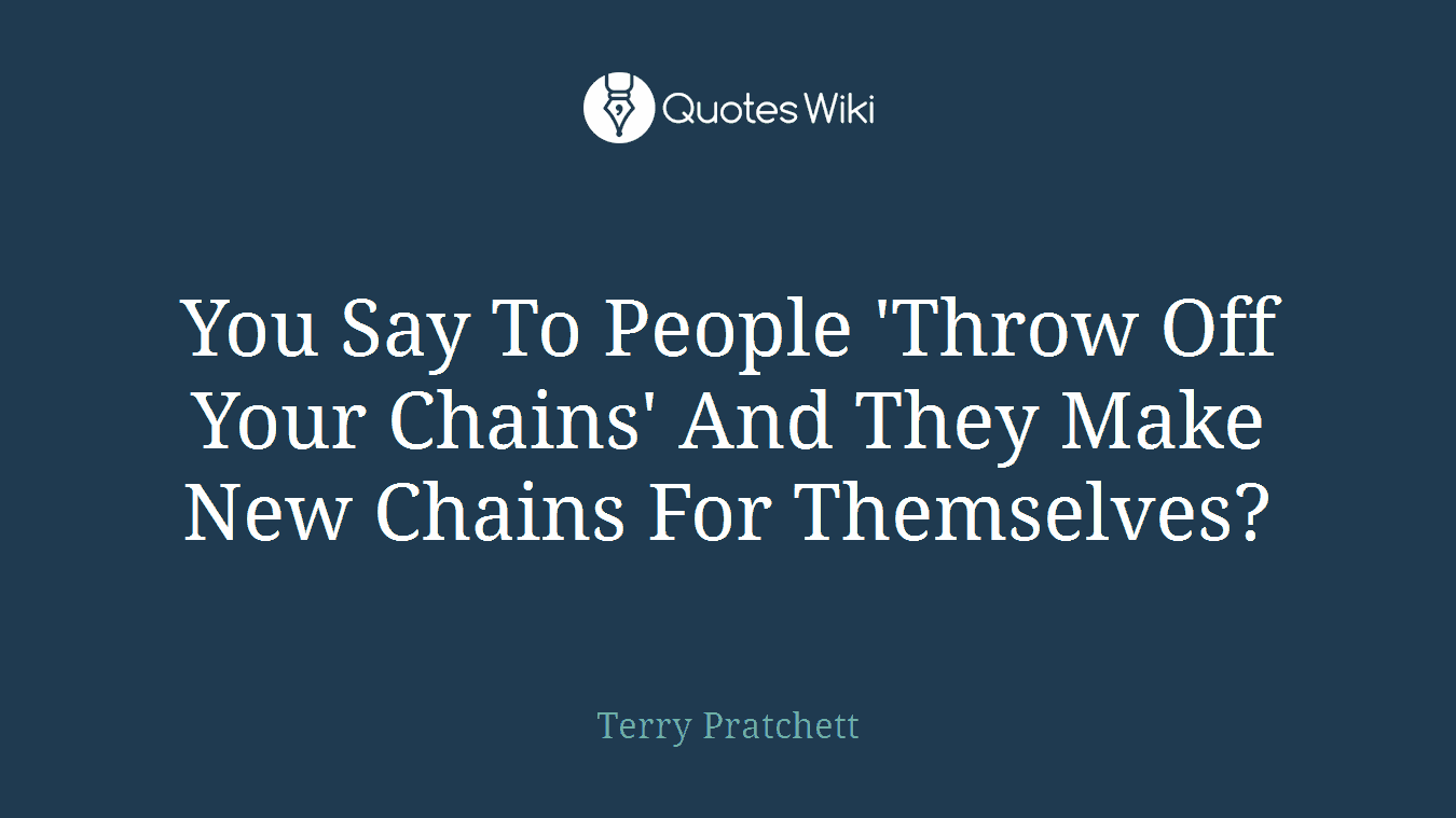 You Say To People 'Throw Off Your Chains' And They Make New Chains For Themselves?