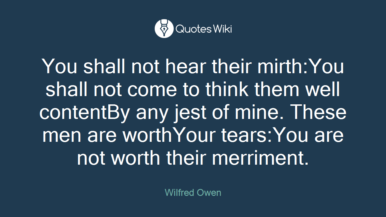 You shall not hear their mirth:You shall not come to think them well contentBy any jest of mine. These men are worthYour tears:You are not worth their merriment.