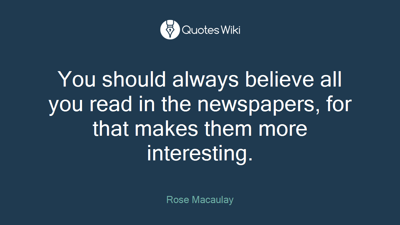 You should always believe all you read in the newspapers, for that makes them more interesting.