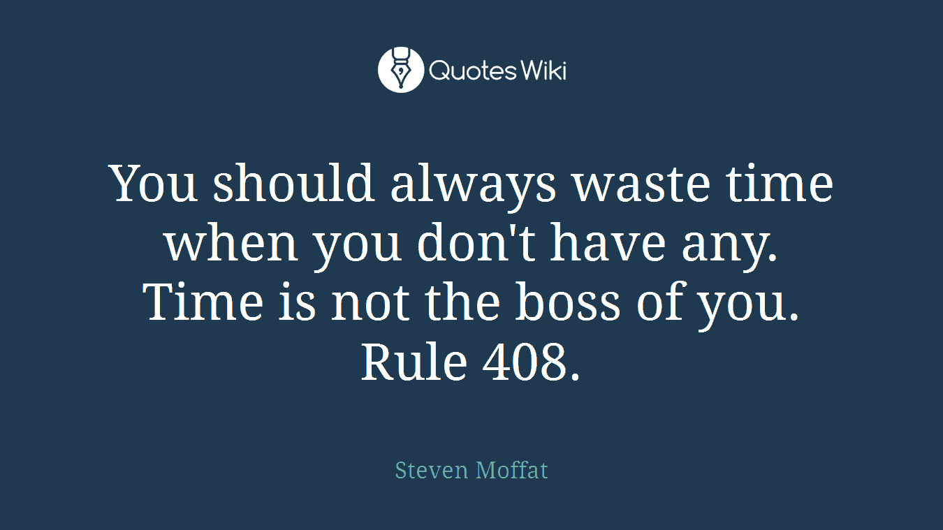 You should always waste time when you don't have any. Time is not the boss of you. Rule 408.