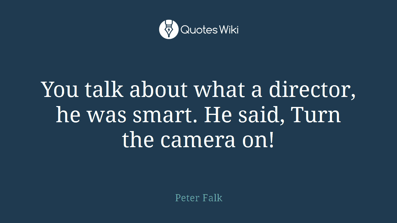 You talk about what a director, he was smart. He said, Turn the camera on!
