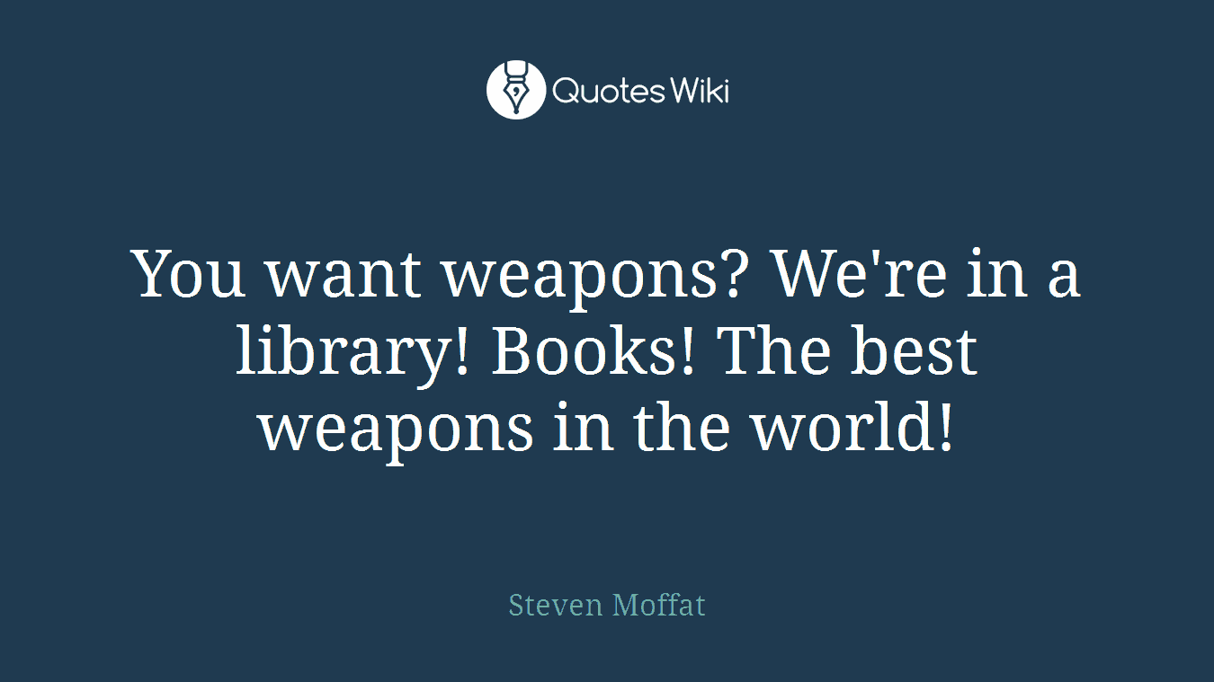 You want weapons? We're in a library! Books! The best weapons in the world!