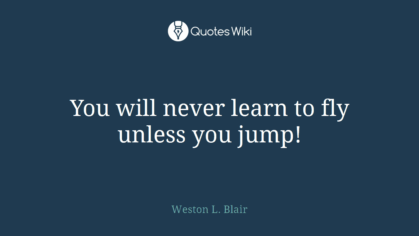 You will never learn to fly unless you jump!