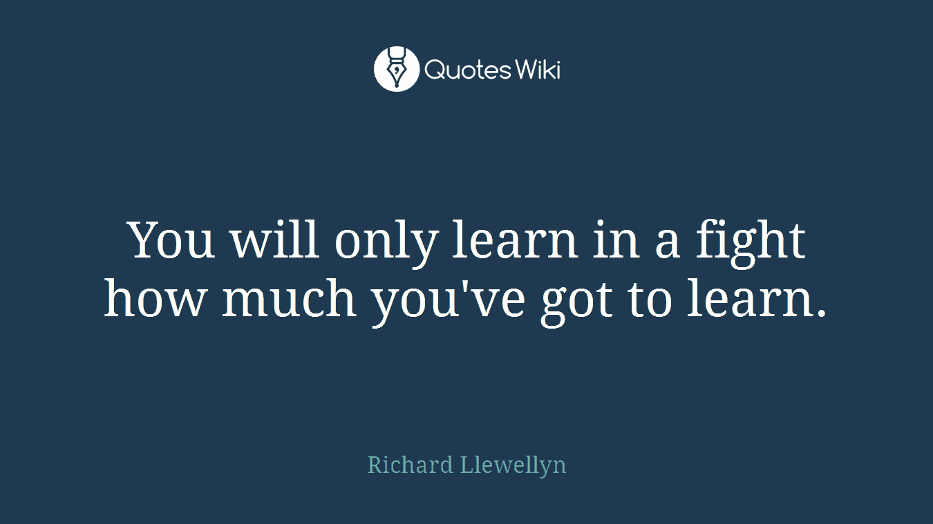 You will only learn in a fight how much you've got to learn.