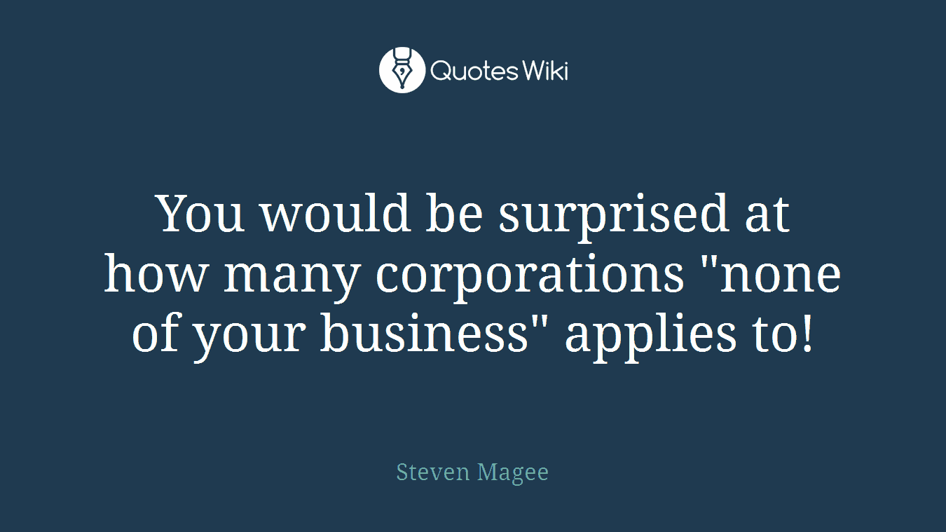 """You would be surprised at how many corporations """"none of your business"""" applies to!"""