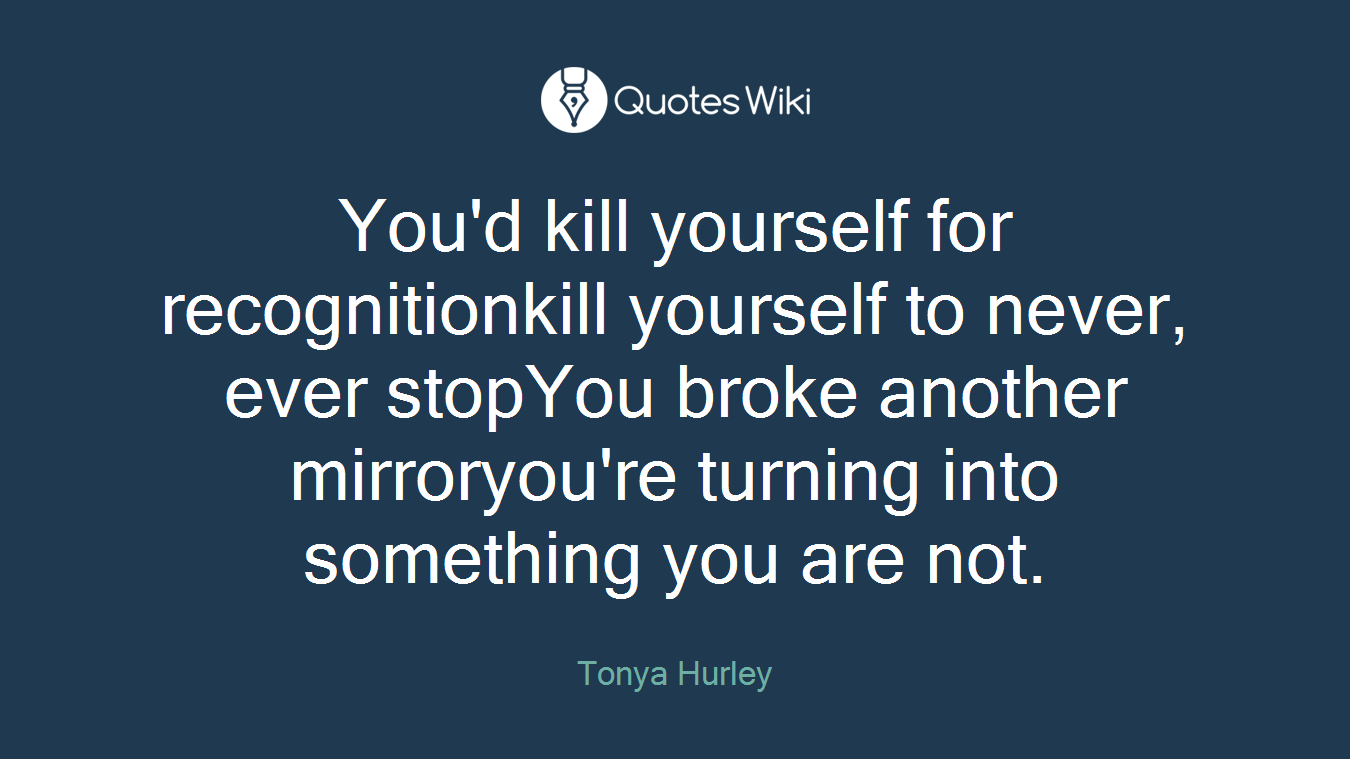 You'd kill yourself for recognitionkill yourself to never, ever stopYou broke another mirroryou're turning into something you are not.