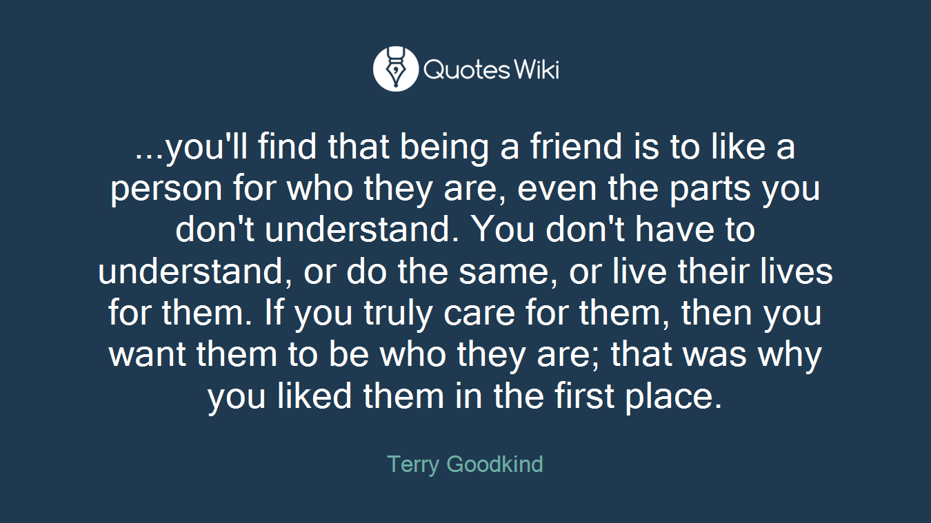 ...you'll find that being a friend is to like a person for who they are, even the parts you don't understand. You don't have to understand, or do the same, or live their lives for them. If you truly care for them, then you want them to be who they are; that was why you liked them in the first place.