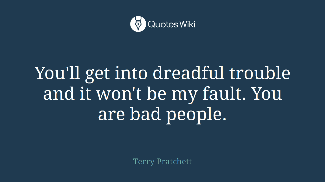 You'll get into dreadful trouble and it won't be my fault. You are bad people.