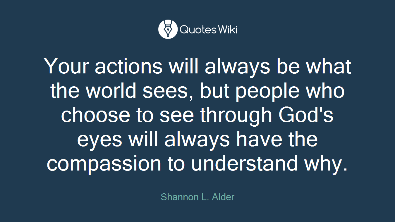 Your actions will always be what the world sees, but people who choose to see through God's eyes will always have the compassion to understand why.