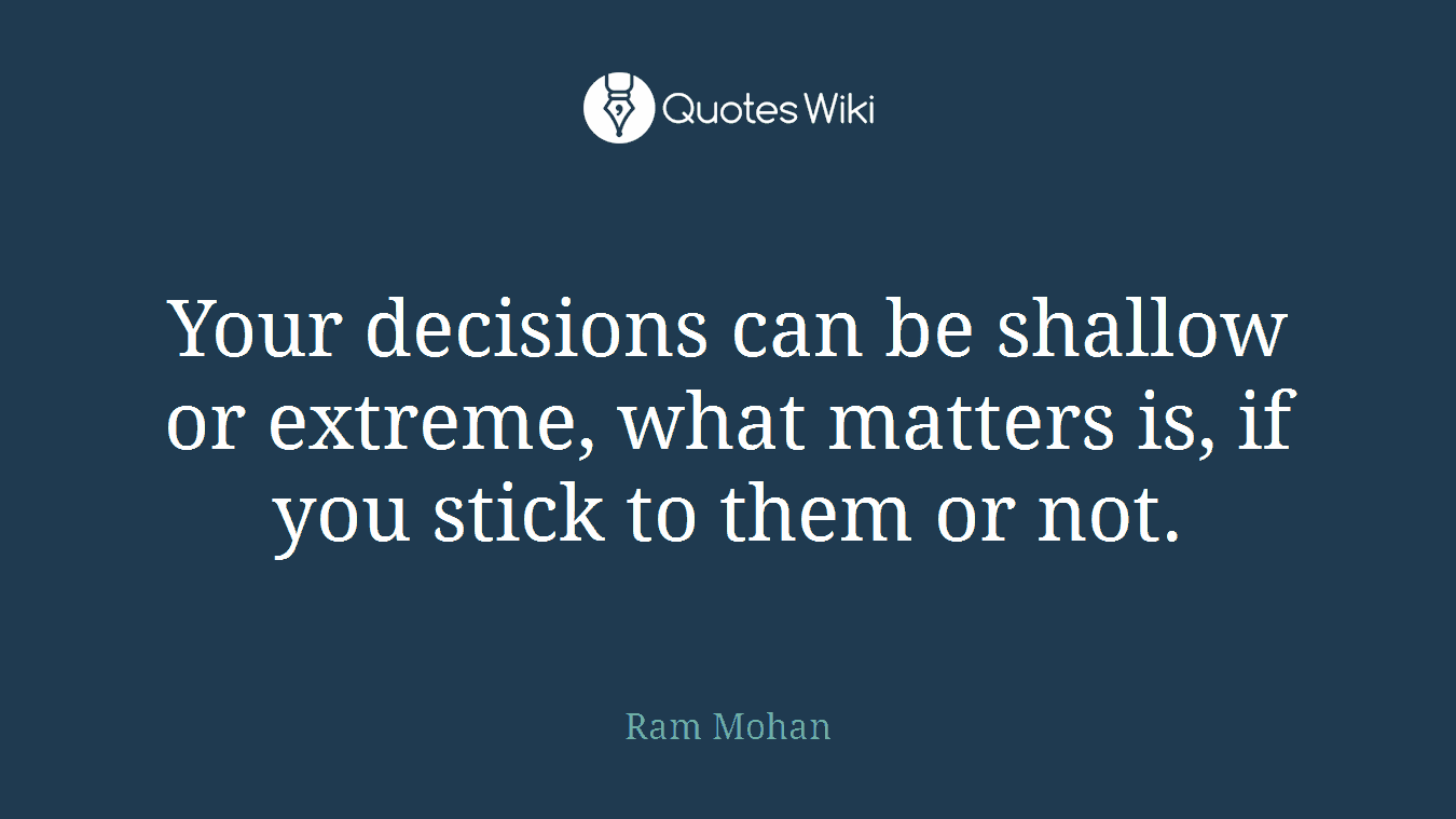 Your decisions can be shallow or extreme, what matters is, if you stick to them or not.