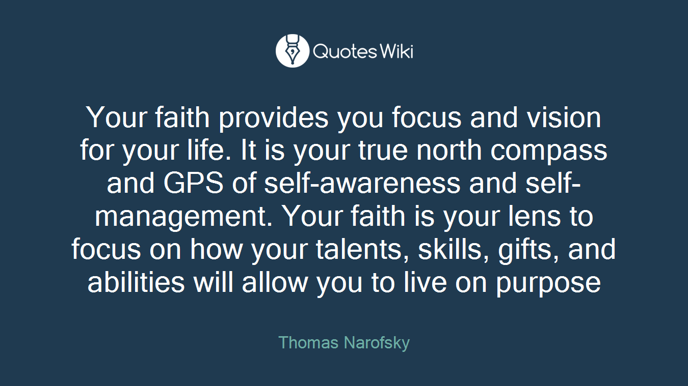 Your faith provides you focus and vision for your life. It is your true north compass and GPS of self-awareness and self-management. Your faith is your lens to focus on how your talents, skills, gifts, and abilities will allow you to live on purpose