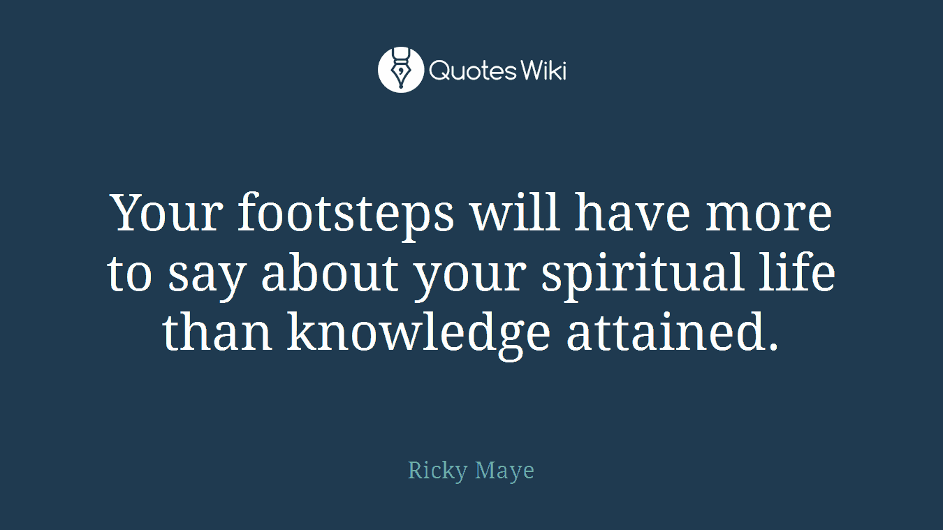 Your footsteps will have more to say about your spiritual life than knowledge attained.