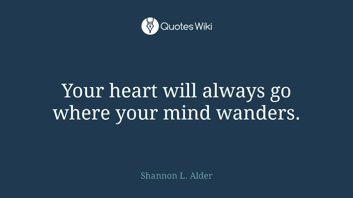 Your heart will always go where your mind wanders.