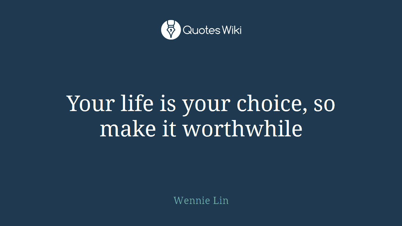 Your life is your choice, so make it worthwhile