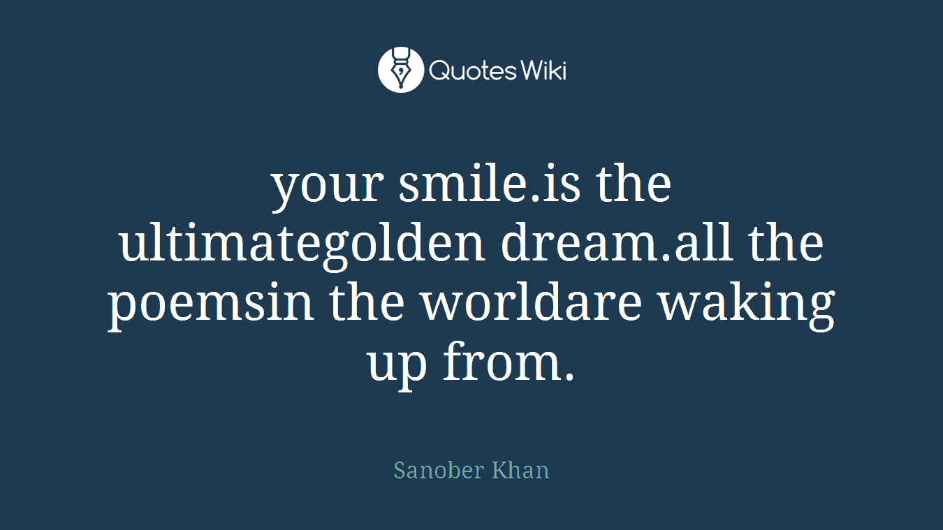 your smile.is the ultimategolden dream.all the poemsin the worldare waking up from.