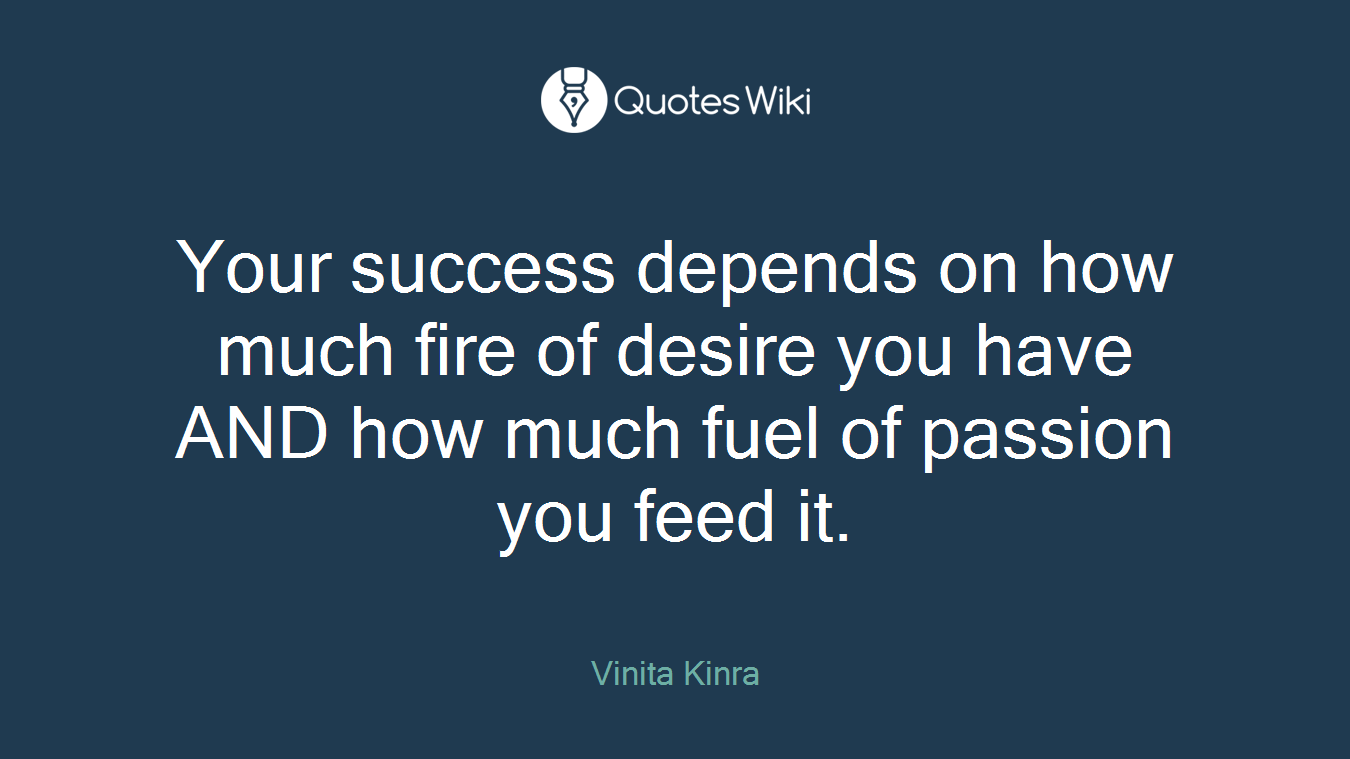 Your success depends on how much fire of desire you have AND how much fuel of passion you feed it.