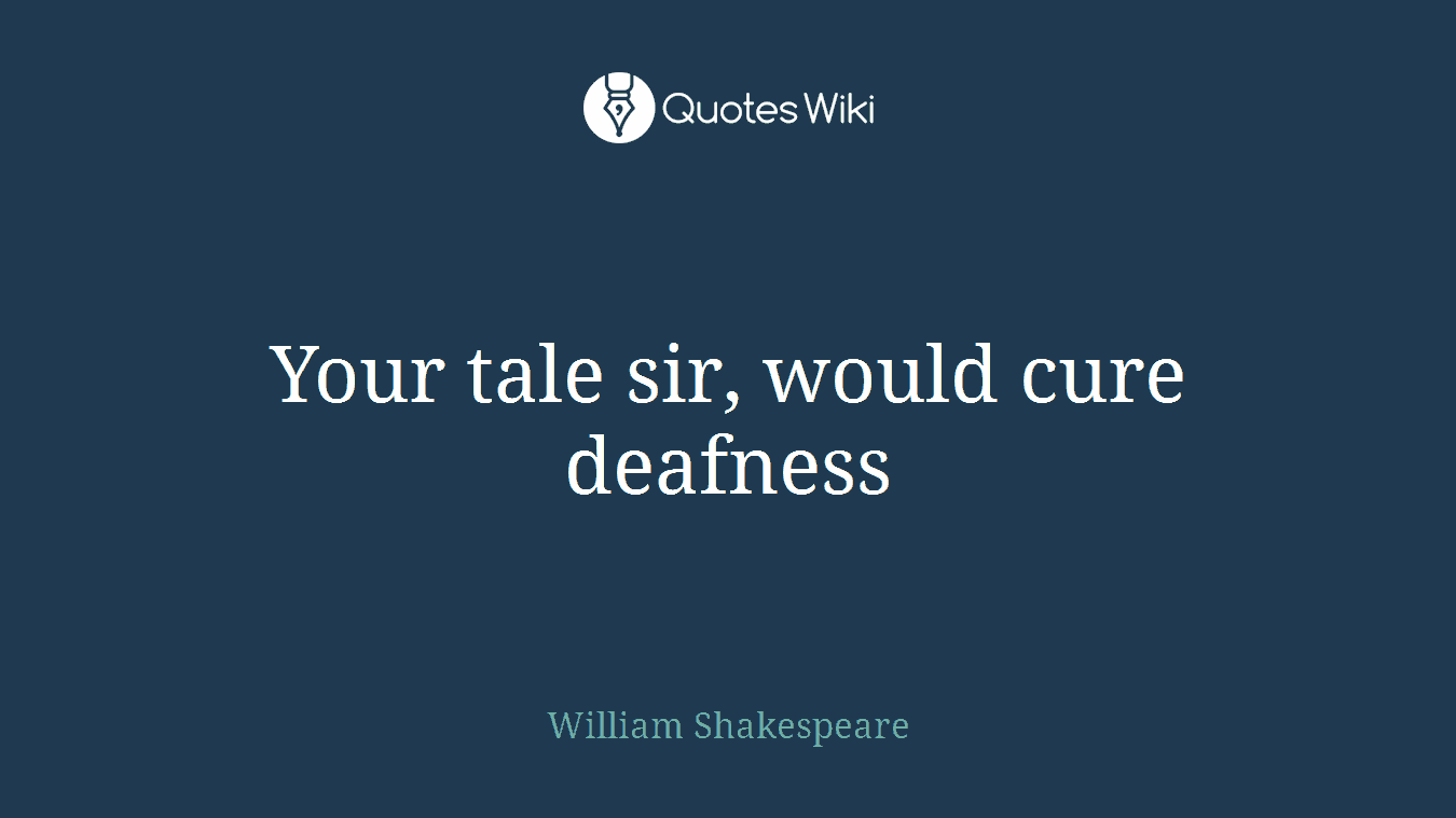 Your tale sir, would cure deafness