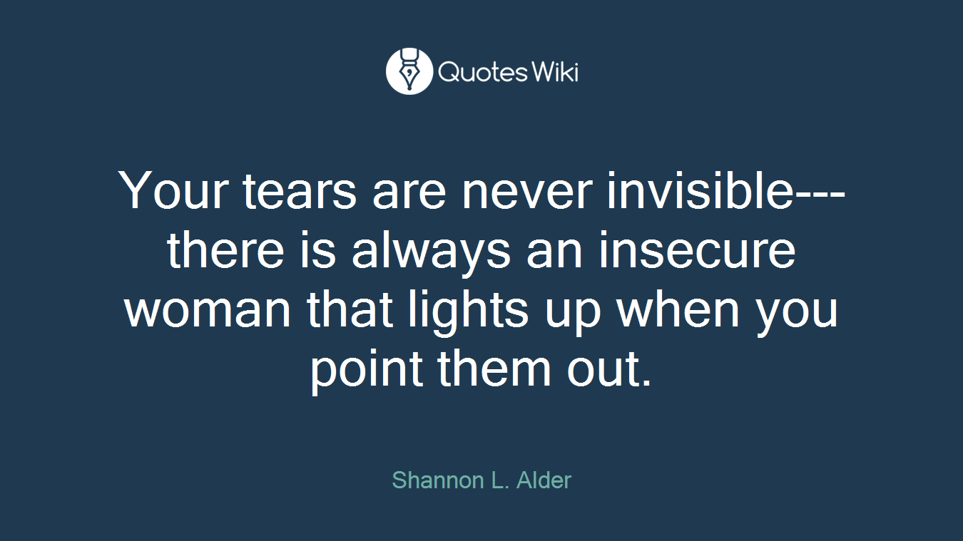Your tears are never invisible---there is always an insecure woman that lights up when you point them out.