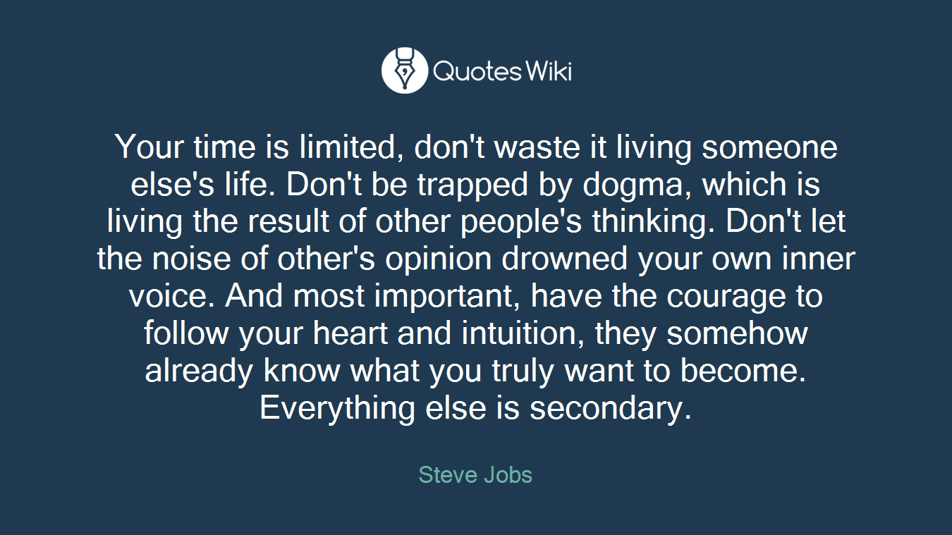 Your time is limited, don't waste it living someone else's life. Don't be trapped by dogma, which is living the result of other people's thinking. Don't let the noise of other's opinion drowned your own inner voice. And most important, have the courage to follow your heart and intuition, they somehow already know what you truly want to become. Everything else is secondary.