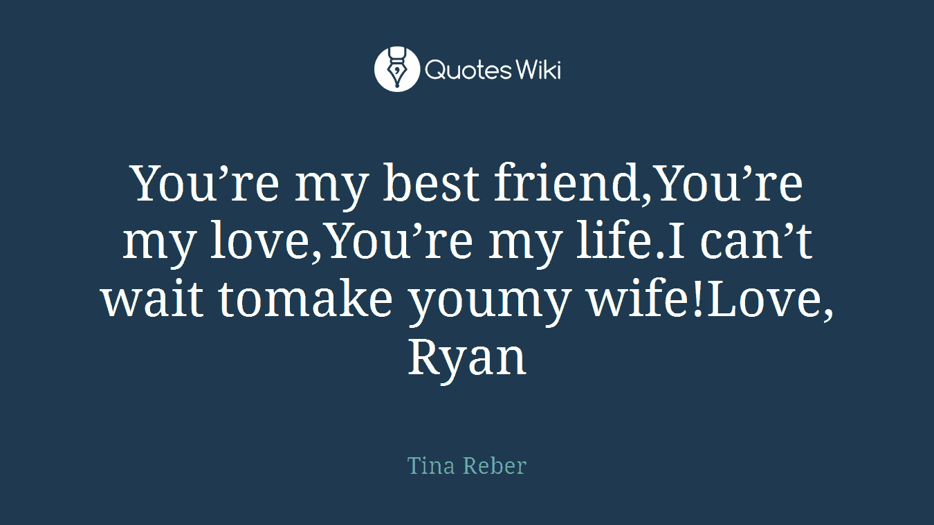 You're my best friend,You're my love,You're my life.I can't wait tomake youmy wife!Love, Ryan