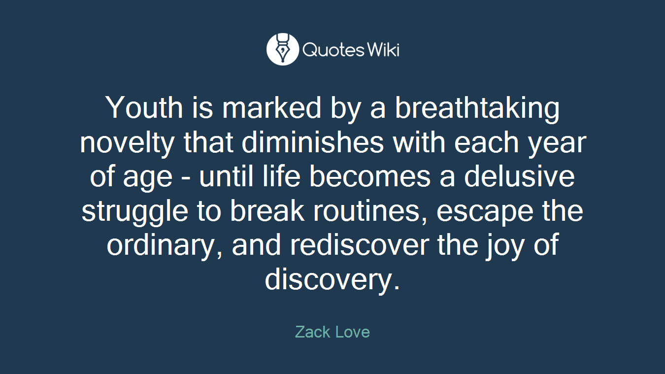 Youth is marked by a breathtaking novelty that diminishes with each year of age - until life becomes a delusive struggle to break routines, escape the ordinary, and rediscover the joy of discovery.