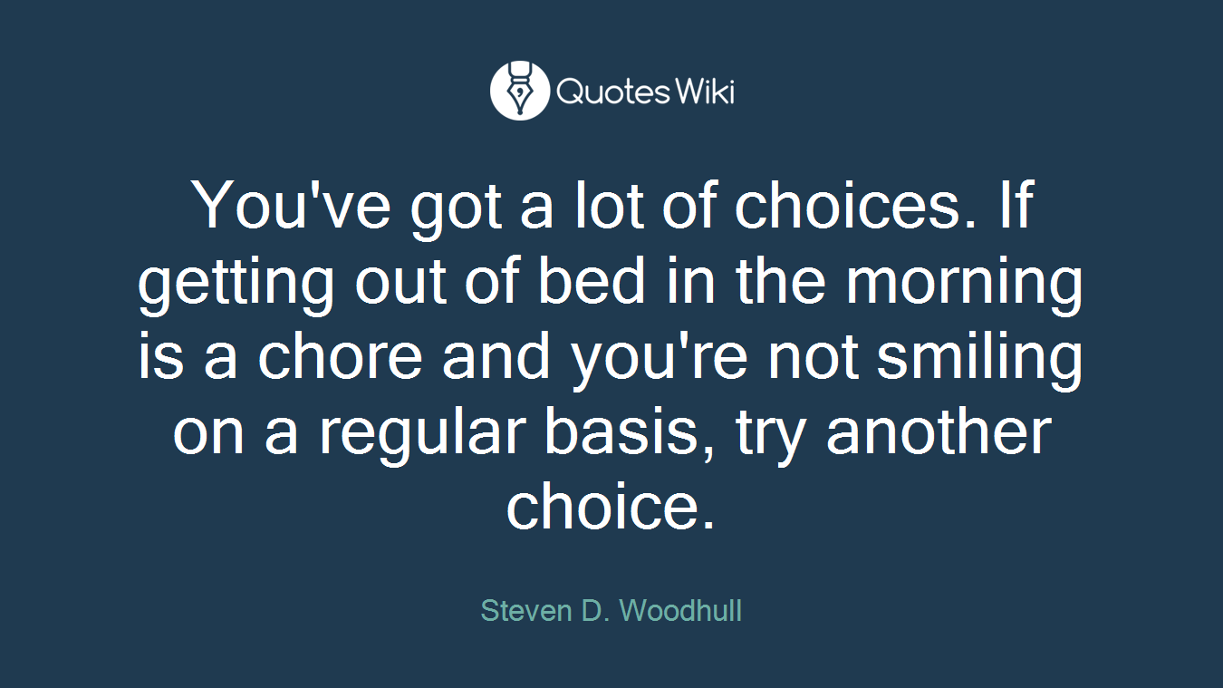 You've got a lot of choices. If getting out of bed in the morning is a chore and you're not smiling on a regular basis, try another choice.