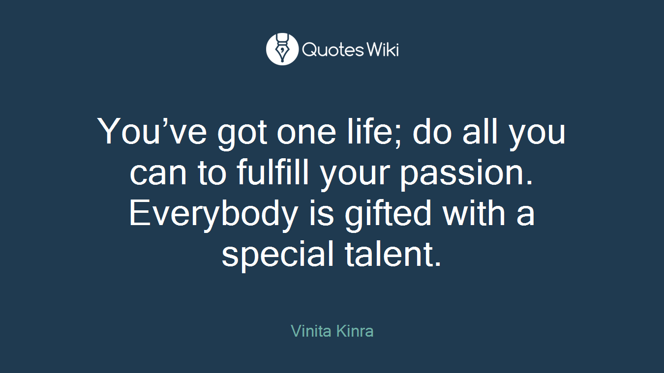 You've got one life; do all you can to fulfill your passion. Everybody is gifted with a special talent.
