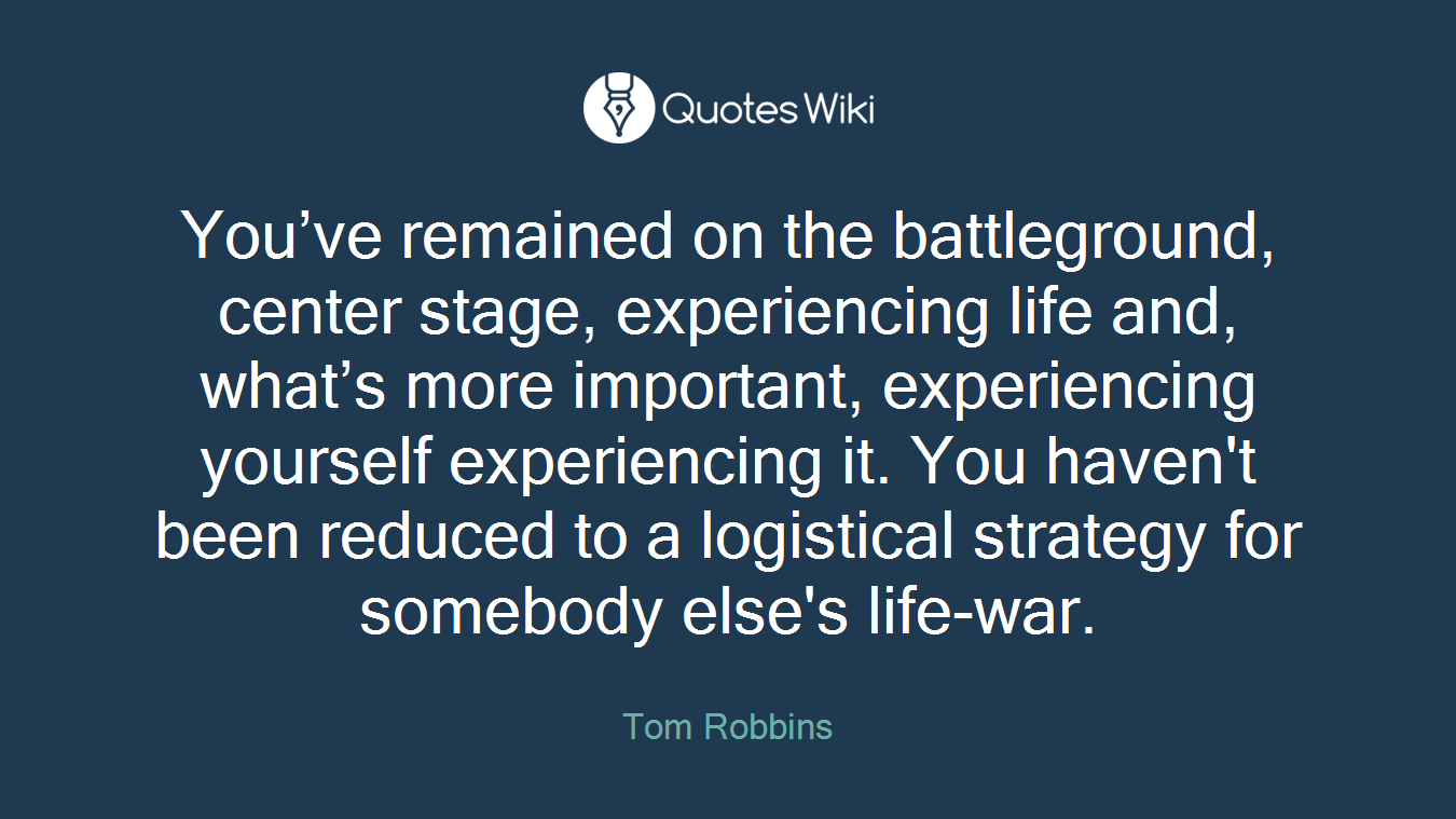 You've remained on the battleground, center stage, experiencing life and, what's more important, experiencing yourself experiencing it. You haven't been reduced to a logistical strategy for somebody else's life-war.